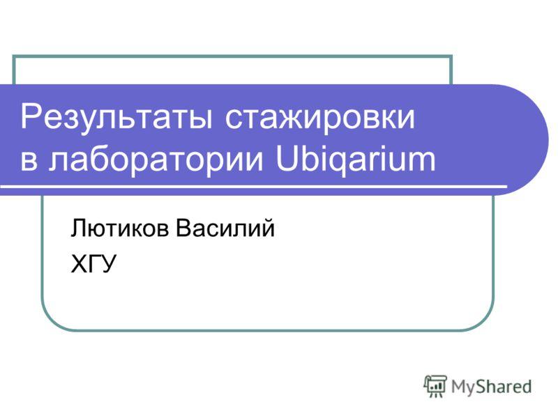 Результаты стажировки в лаборатории Ubiqarium Лютиков Василий ХГУ