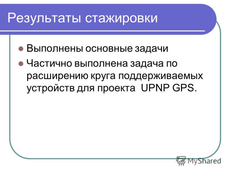 Результаты стажировки Выполнены основные задачи Частично выполнена задача по расширению круга поддерживаемых устройств для проекта UPNP GPS.