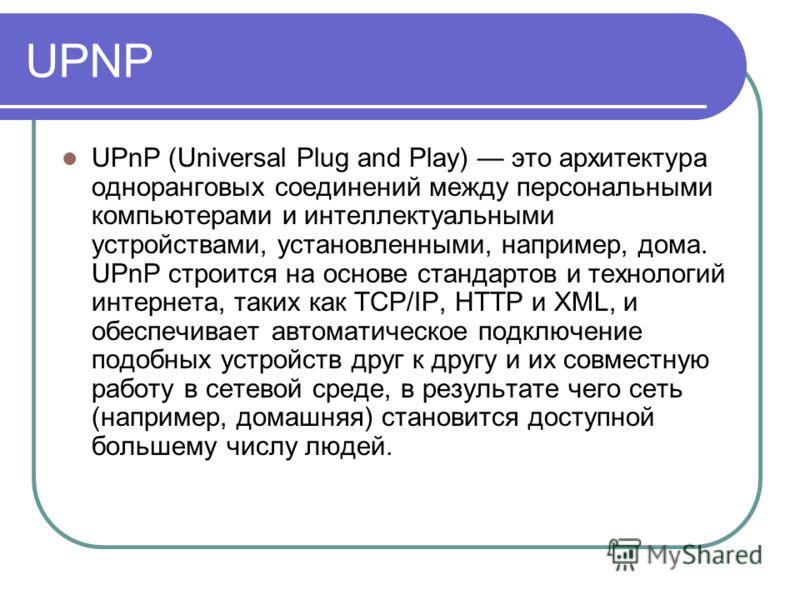 UPNP UPnP (Universal Plug and Play) это архитектура одноранговых соединений между персональными компьютерами и интеллектуальными устройствами, установленными, например, дома. UPnP строится на основе стандартов и технологий интернета, таких как TCP/IP