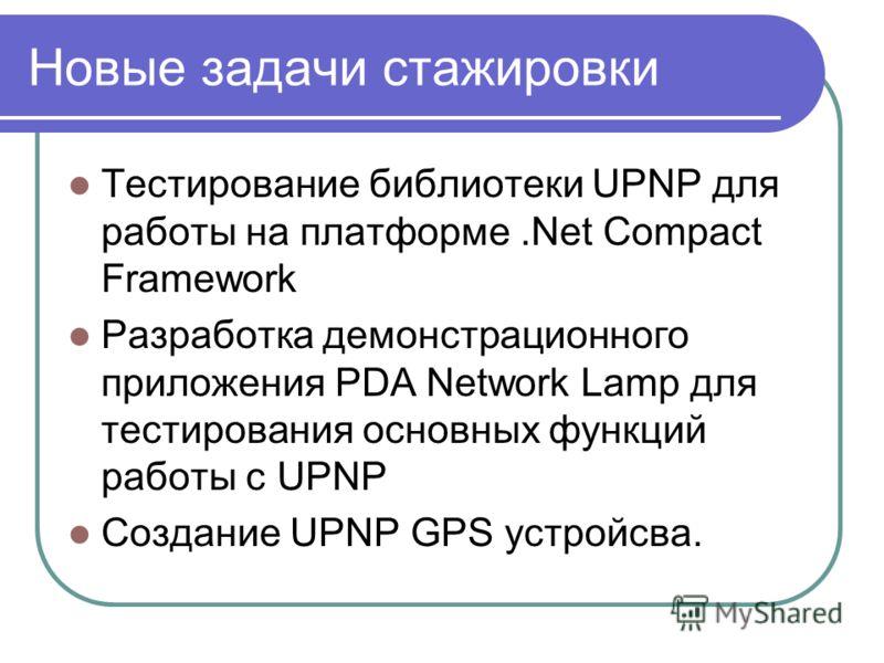 Новые задачи стажировки Тестирование библиотеки UPNP для работы на платформе.Net Compact Framework Разработка демонстрационного приложения PDA Network Lamp для тестирования основных функций работы с UPNP Создание UPNP GPS устройсва.
