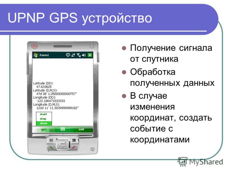 UPNP GPS устройство Получение сигнала от спутника Обработка полученных данных В случае изменения координат, создать событие с координатами