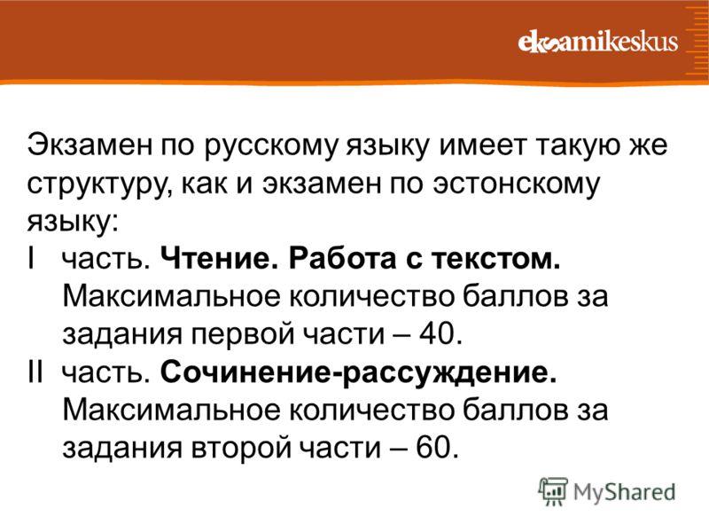 Экзамен по русскому языку имеет такую же структуру, как и экзамен по эстонскому языку: I часть. Чтение. Работа с текстом. Максимальное количество баллов за задания первой части – 40. II часть. Сочинение-рассуждение. Максимальное количество баллов за