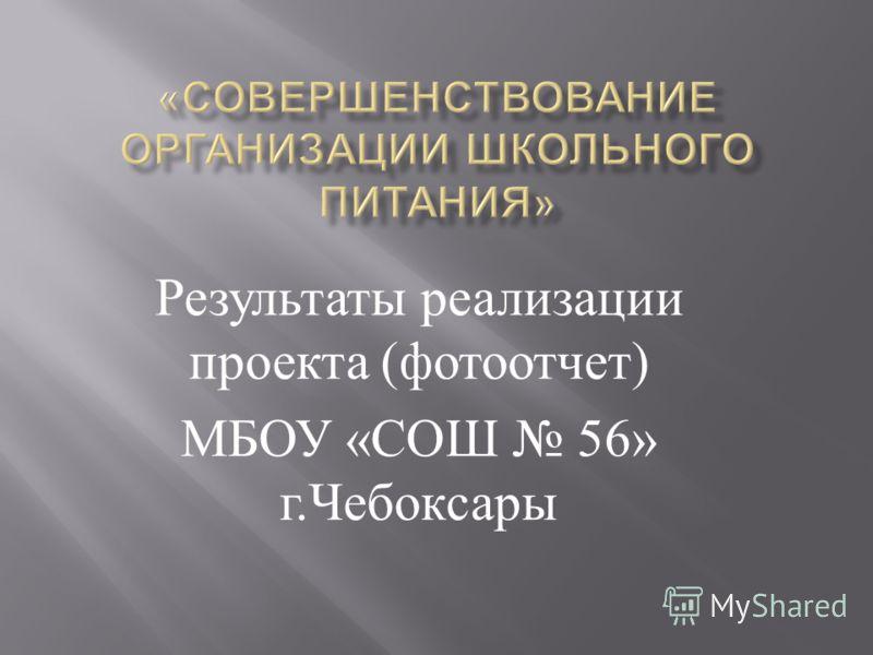 Результаты реализации проекта ( фотоотчет ) МБОУ « СОШ 56» г. Чебоксары