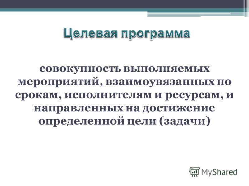 совокупность выполняемых мероприятий, взаимоувязанных по срокам, исполнителям и ресурсам, и направленных на достижение определенной цели (задачи)