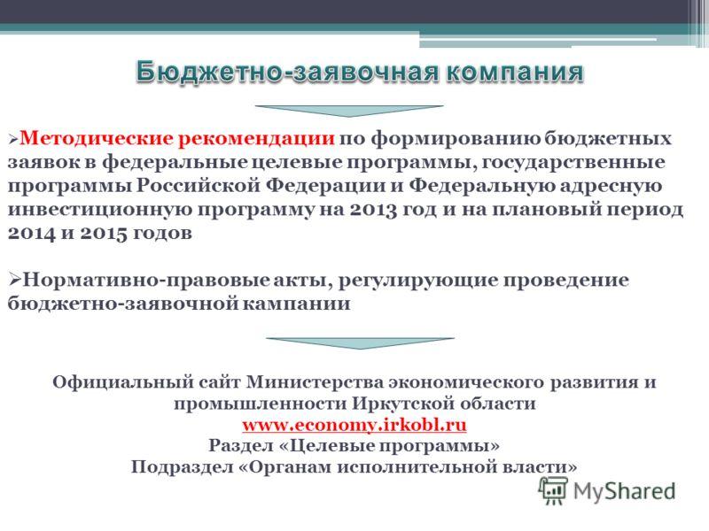 Методические рекомендации по формированию бюджетных заявок в федеральные целевые программы, государственные программы Российской Федерации и Федеральную адресную инвестиционную программу на 2013 год и на плановый период 2014 и 2015 годов Нормативно-п