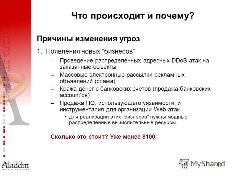 11 Что происходит и почему? Причины изменения угроз 1.Появления новых бизнесов –Проведение распределенных адресных DDoS атак на заказанные объекты –Массовые электронные рассылки рекламных объявлений (спама) –Кража денег с банковских счетов (продажа б