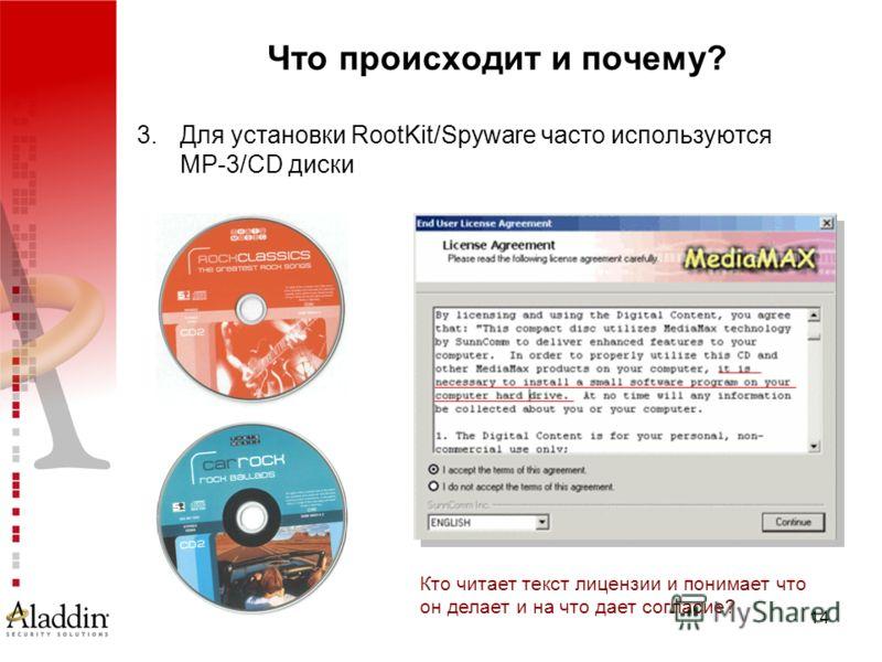 14 Что происходит и почему? 3.Для установки RootKit/Spyware часто используются MP-3/CD диски Кто читает текст лицензии и понимает что он делает и на что дает согласие?