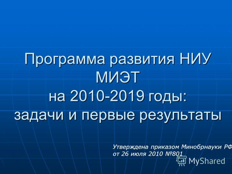 Программа развития НИУ МИЭТ на 2010-2019 годы: задачи и первые результаты Утверждена приказом Минобрнауки РФ от 26 июля 2010 801