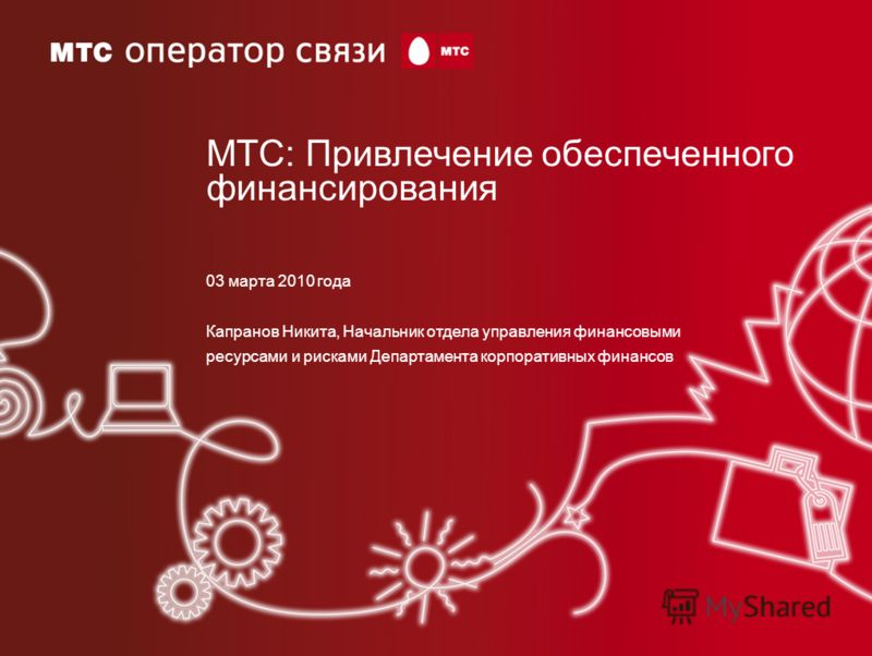 03 марта 2010 года Капранов Никита, Начальник отдела управления финансовыми ресурсами и рисками Департамента корпоративных финансов МТС: Привлечение обеспеченного финансирования