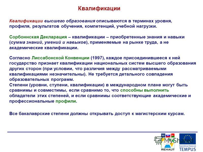Квалификации Сорбоннская Декларация – квалификации – приобретенные знания и навыки (сумма знаний, умений и навыков), применяемые на рынке труда, а не академические квалификации. Согласно Лиссабонской Конвенции (1997), каждое присоединившееся к ней го