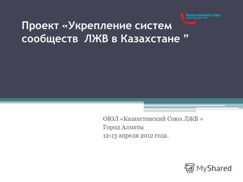 Проект «Укрепление систем сообществ ЛЖВ в Казахстане ОЮЛ «Казахстанский Союз ЛЖВ » Город Алматы 12-13 апреля 2012 года.