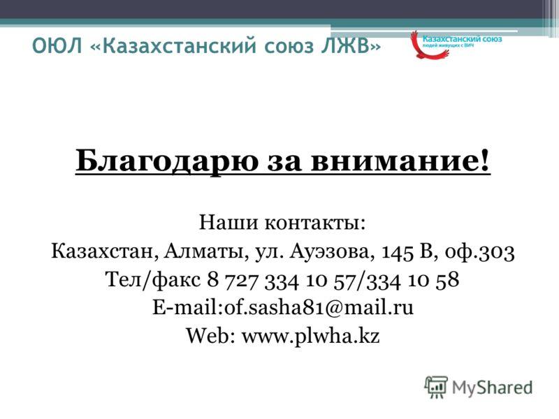 ОЮЛ «Казахстанский союз ЛЖВ» Благодарю за внимание! Наши контакты: Казахстан, Алматы, ул. Ауэзова, 145 В, оф.303 Тел/факс 8 727 334 10 57/334 10 58 E-mail:of.sasha81@mail.ru Web: www.plwha.kz