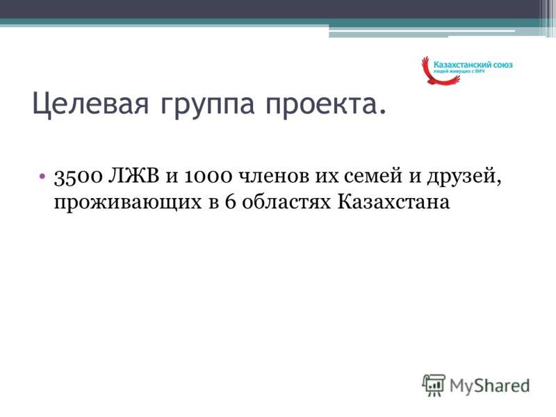Целевая группа проекта. 3500 ЛЖВ и 1000 членов их семей и друзей, проживающих в 6 областях Казахстана