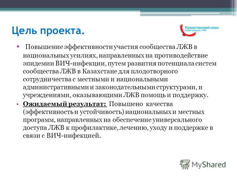 Цель проекта. Повышение эффективности участия сообщества ЛЖВ в национальных усилиях, направленных на противодействие эпидемии ВИЧ-инфекции, путем развития потенциала систем сообщества ЛЖВ в Казахстане для плодотворного сотрудничества с местными и нац
