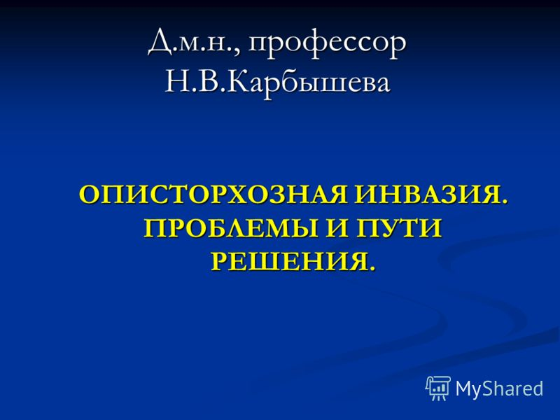 ОПИСТОРХОЗНАЯ ИНВАЗИЯ. ПРОБЛЕМЫ И ПУТИ РЕШЕНИЯ. Д.м.н., профессор Н.В.Карбышева