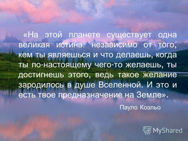 «На этой планете существует одна великая истина : независимо от того, кем ты являешься и что делаешь, когда ты по - настоящему чего - то желаешь, ты достигнешь этого, ведь такое желание зародилось в душе Вселенной. И это и есть твое предназначение на
