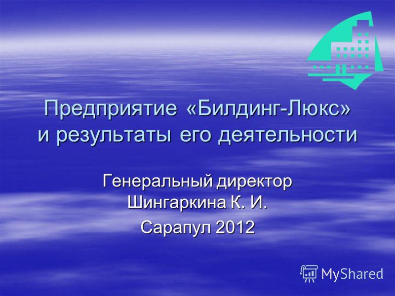 Предприятие «Билдинг-Люкс» и результаты его деятельности Генеральный директор Шингаркина К. И. Сарапул 2012