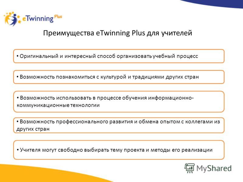 Преимущества eTwinning Plus для учителей Оригинальный и интересный способ организовать учебный процесс Возможность познакомиться с культурой и традициями других стран Возможность использовать в процессе обучения информационно- коммуникационные технол