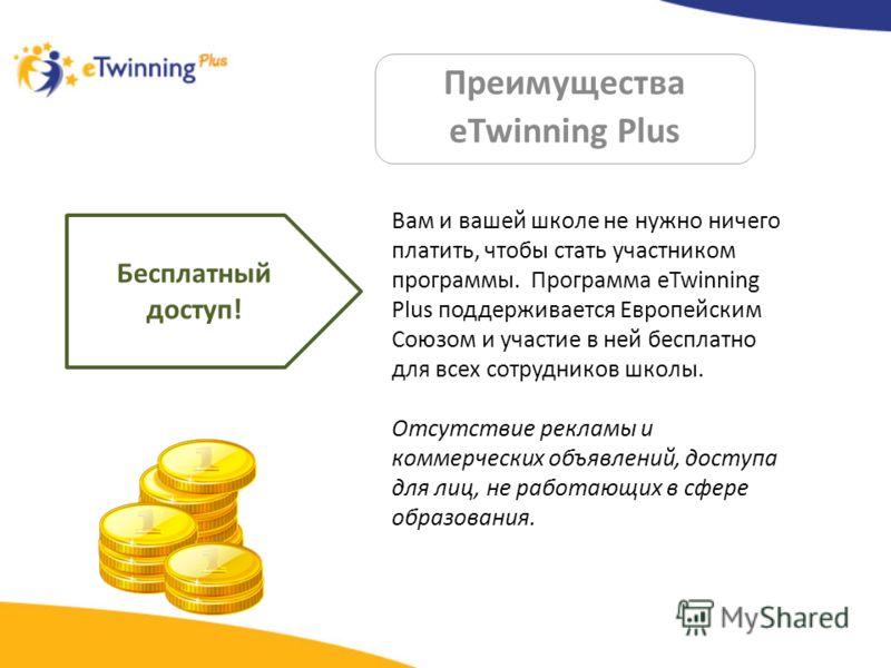 Преимущества eTwinning Plus Бесплатный доступ! Вам и вашей школе не нужно ничего платить, чтобы стать участником программы. Программа eTwinning Plus поддерживается Европейским Союзом и участие в ней бесплатно для всех сотрудников школы. Отсутствие ре