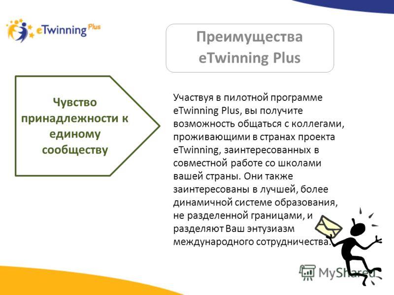 Преимущества eTwinning Plus Чувство принадлежности к единому сообществу Участвуя в пилотной программе eTwinning Plus, вы получите возможность общаться с коллегами, проживающими в странах проекта eTwinning, заинтересованных в совместной работе со школ
