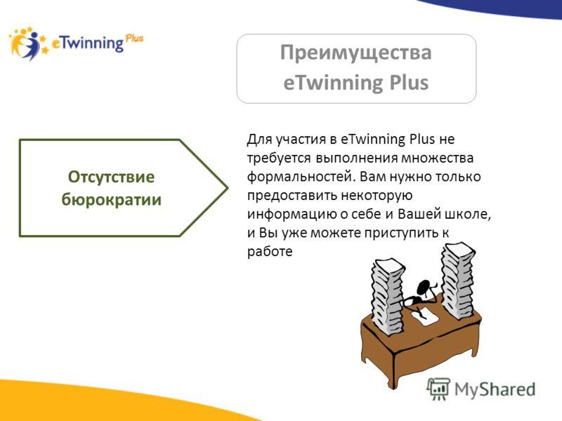Преимущества eTwinning Plus Отсутствие бюрократии Для участия в eTwinning Plus не требуется выполнения множества формальностей. Вам нужно только предоставить некоторую информацию о себе и Вашей школе, и Вы уже можете приступить к работе