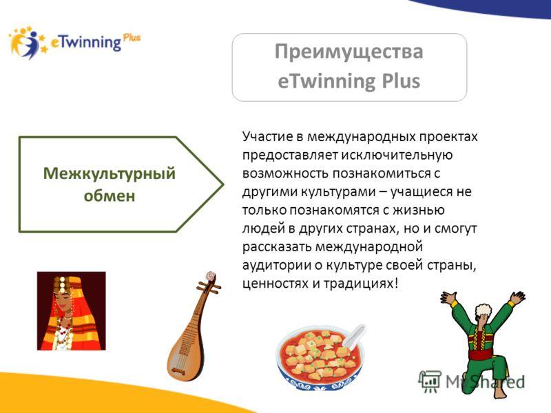 Преимущества eTwinning Plus Межкультурный обмен Участие в международных проектах предоставляет исключительную возможность познакомиться с другими культурами – учащиеся не только познакомятся с жизнью людей в других странах, но и смогут рассказать меж