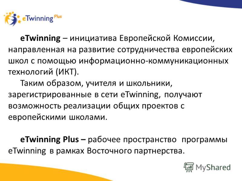 eTwinning – инициатива Европейской Комиссии, направленная на развитие сотрудничества европейских школ с помощью информационно-коммуникационных технологий (ИКТ). Таким образом, учителя и школьники, зарегистрированные в сети eTwinning, получают возможн