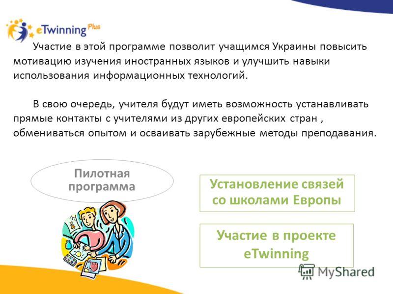 Пилотная программа Установление связей со школами Европы Участие в проекте eTwinning Участие в этой программе позволит учащимся Украины повысить мотивацию изучения иностранных языков и улучшить навыки использования информационных технологий. В свою о