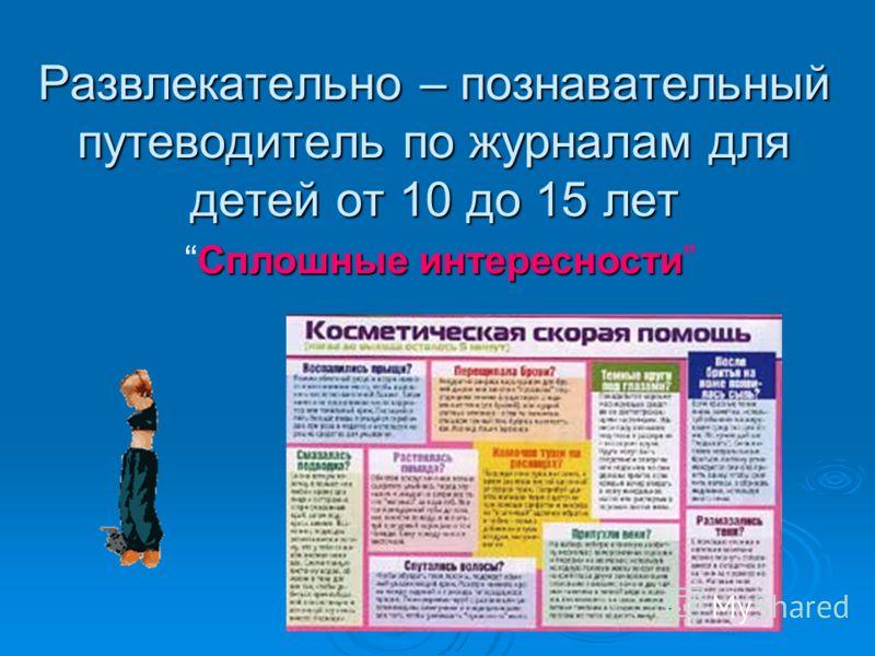 Развлекательно – познавательный путеводитель по журналам для детей от 10 до 15 лет Сплошные интересностиСплошные интересности