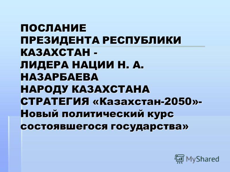 ПОСЛАНИЕ ПРЕЗИДЕНТА РЕСПУБЛИКИ КАЗАХСТАН - ЛИДЕРА НАЦИИ Н. А. НАЗАРБАЕВА НАРОДУ КАЗАХСТАНА СТРАТЕГИЯ «Казахстан-2050»- Новый политический курс состоявшегося государства»