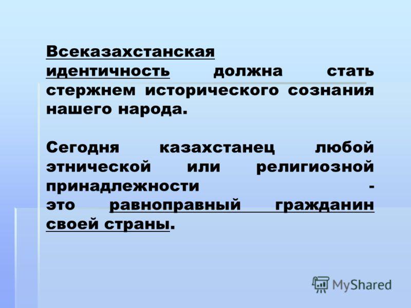 Всеказахстанская идентичность должна стать стержнем исторического сознания нашего народа. Сегодня казахстанец любой этнической или религиозной принадлежности - это равноправный гражданин своей страны.