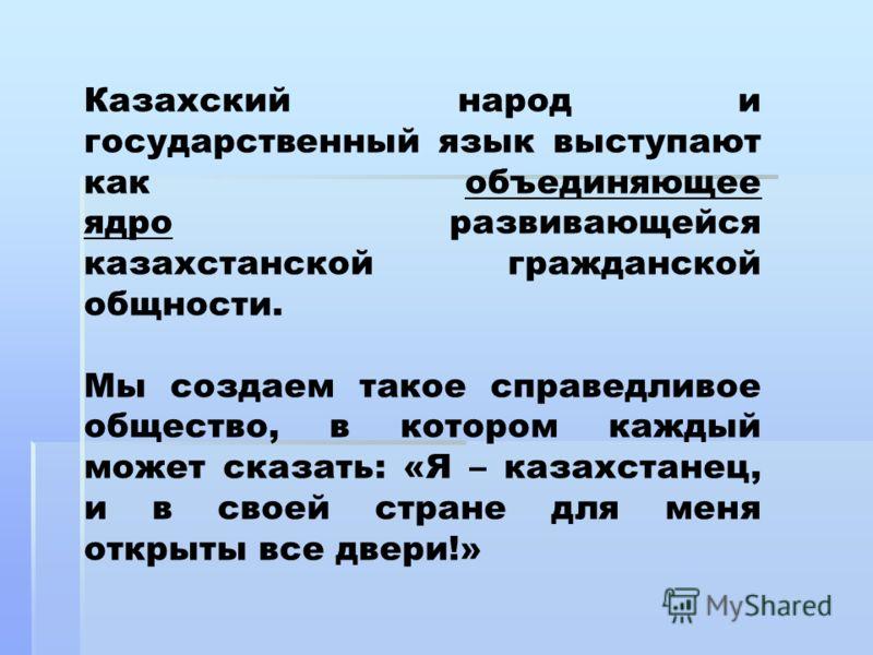 Казахский народ и государственный язык выступают как объединяющее ядро развивающейся казахстанской гражданской общности. Мы создаем такое справедливое общество, в котором каждый может сказать: «Я – казахстанец, и в своей стране для меня открыты все д