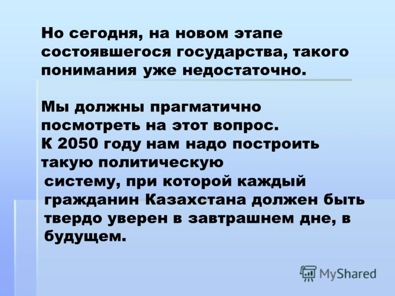 Но сегодня, на новом этапе состоявшегося государства, такого понимания уже недостаточно. Мы должны прагматично посмотреть на этот вопрос. К 2050 году нам надо построить такую политическую систему, при которой каждый гражданин Казахстана должен быть т