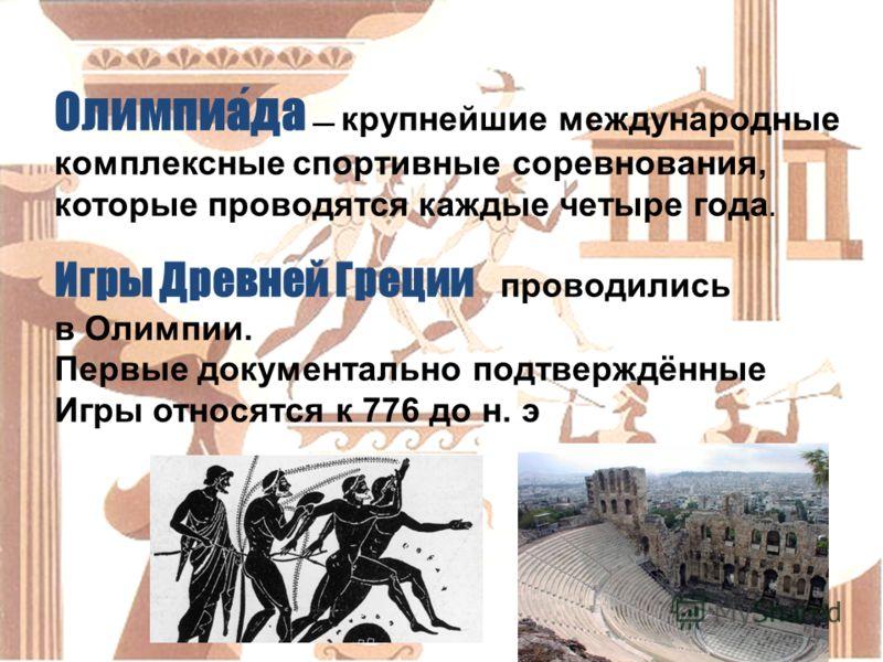 Олимпиада крупнейшие международные комплексные спортивные соревнования, которые проводятся каждые четыре года. Игры Древней Греции проводились в Олимпии. Первые документально подтверждённые Игры относятся к 776 до н. э