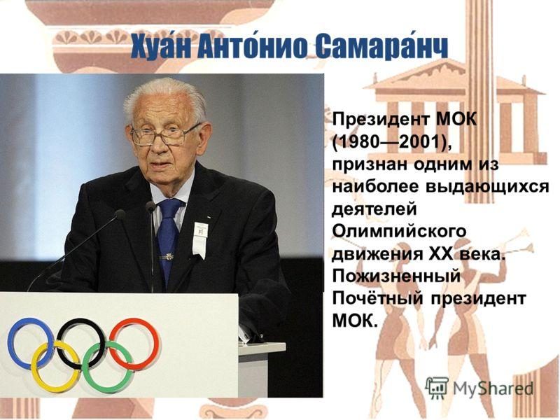 Президент МОК (19802001), признан одним из наиболее выдающихся деятелей Олимпийского движения XX века. Пожизненный Почётный президент МОК. Хуан Антонио Самаранч