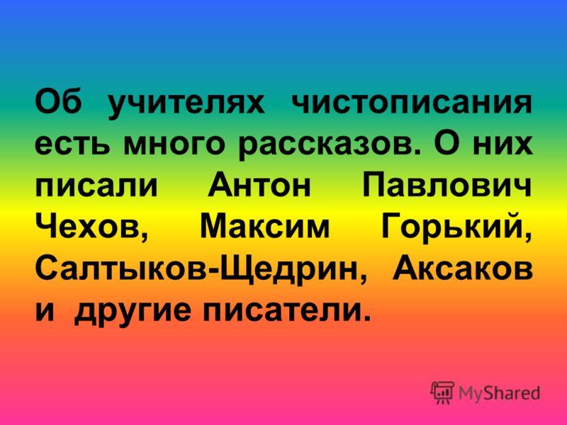 Об учителях чистописания есть много рассказов. О них писали Антон Павлович Чехов, Максим Горький, Салтыков-Щедрин, Аксаков и другие писатели.