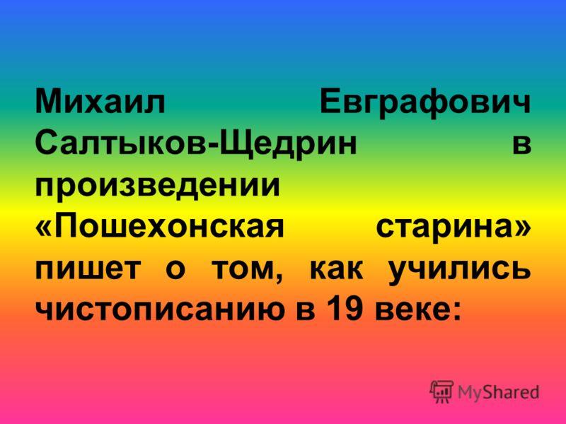 Михаил Евграфович Салтыков-Щедрин в произведении «Пошехонская старина» пишет о том, как учились чистописанию в 19 веке: