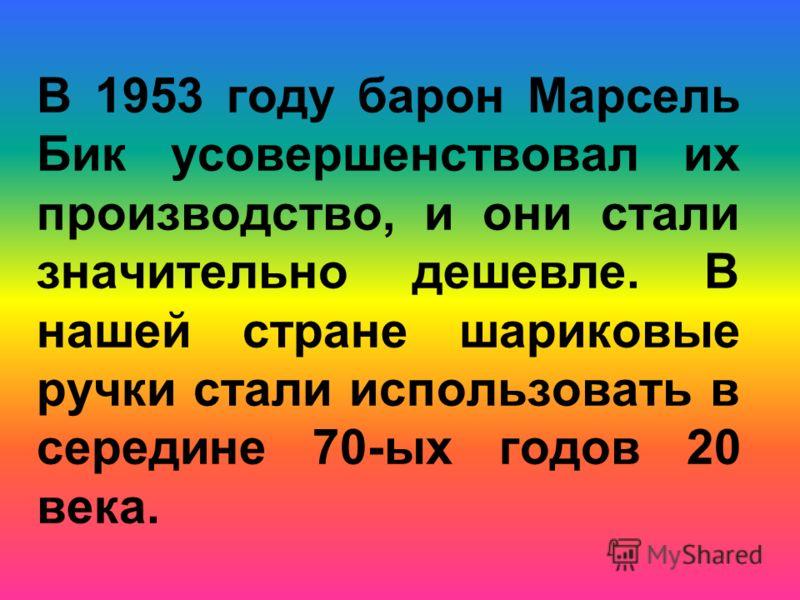 В 1953 году барон Марсель Бик усовершенствовал их производство, и они стали значительно дешевле. В нашей стране шариковые ручки стали использовать в середине 70-ых годов 20 века.