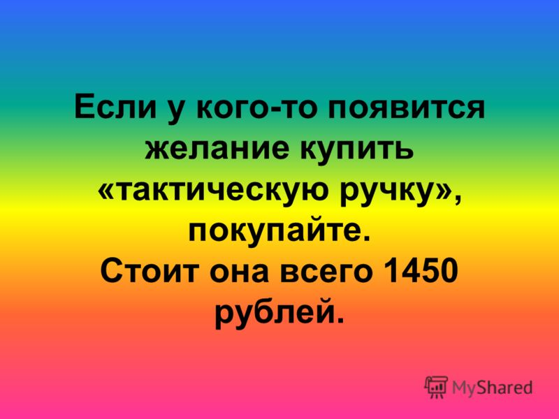 Если у кого-то появится желание купить «тактическую ручку», покупайте. Стоит она всего 1450 рублей.