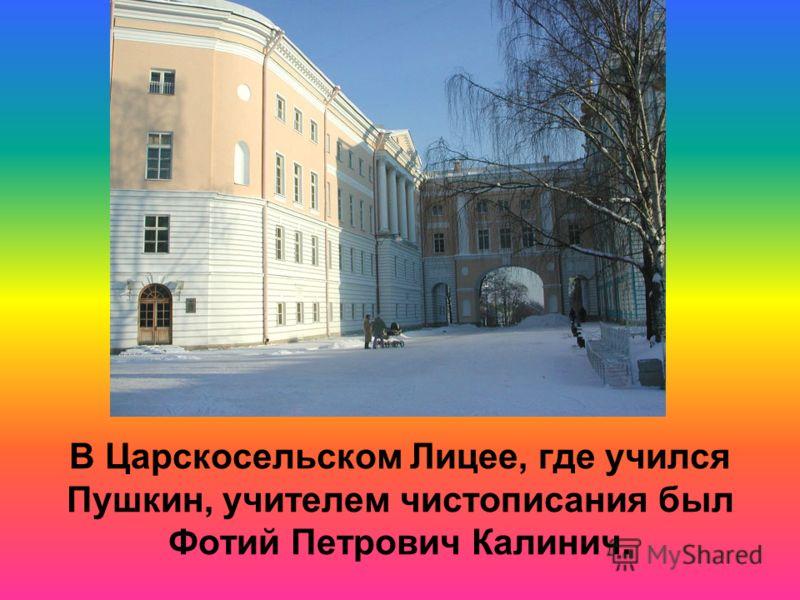 В Царскосельском Лицее, где учился Пушкин, учителем чистописания был Фотий Петрович Калинич.