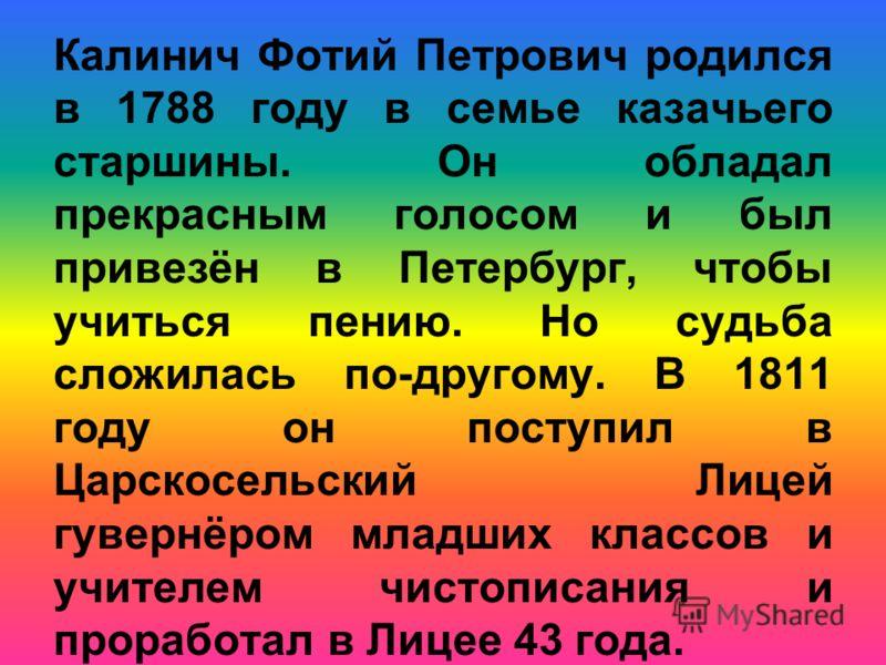 Калинич Фотий Петрович родился в 1788 году в семье казачьего старшины. Он обладал прекрасным голосом и был привезён в Петербург, чтобы учиться пению. Но судьба сложилась по-другому. В 1811 году он поступил в Царскосельский Лицей гувернёром младших кл