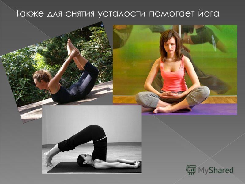 Также для снятия усталости помогает йога