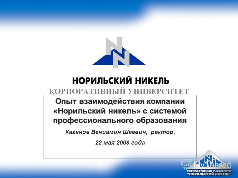 Опыт взаимодействия компании «Норильский никель» с системой профессионального образования Каганов Вениамин Шаевич, ректор. 22 мая 2008 года