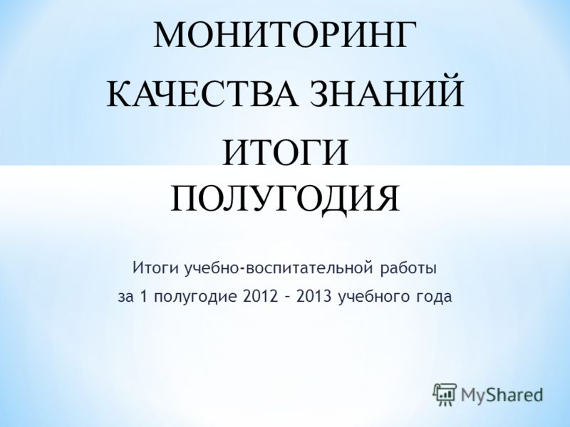 Итоги учебно-воспитательной работы за 1 полугодие 2012 – 2013 учебного года МОНИТОРИНГ КАЧЕСТВА ЗНАНИЙ ИТОГИ ПОЛУГОДИЯ