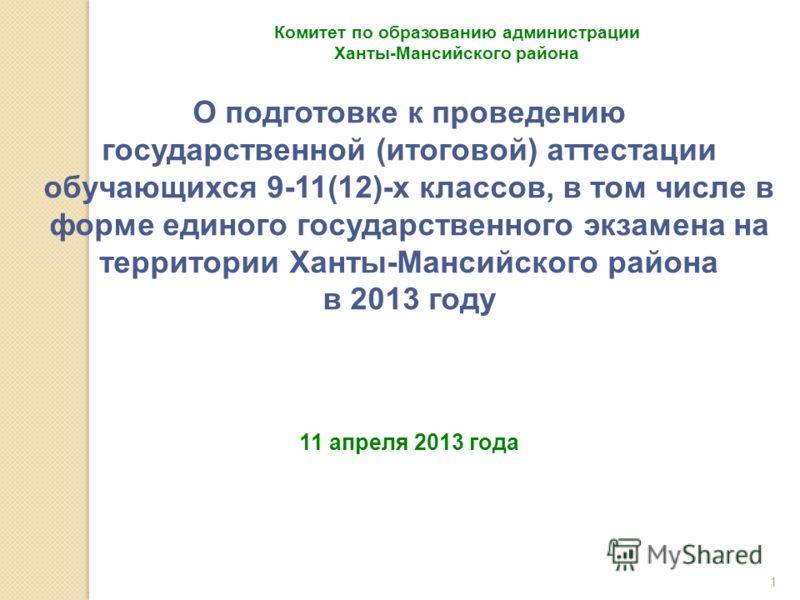 1 Комитет по образованию администрации Ханты-Мансийского района О подготовке к проведению государственной (итоговой) аттестации обучающихся 9-11(12)-х классов, в том числе в форме единого государственного экзамена на территории Ханты-Мансийского райо