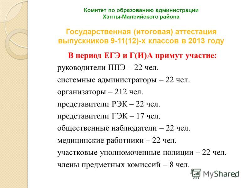 3 Комитет по образованию администрации Ханты-Мансийского района Государственная (итоговая) аттестация выпускников 9-11(12)-х классов в 2013 году В период ЕГЭ и Г(И)А примут участие: руководители ППЭ – 22 чел. системные администраторы – 22 чел. органи