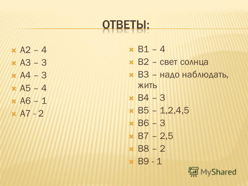 А2 – 4 А3 – 3 А4 – 3 А5 – 4 А6 – 1 А7 - 2 В1 – 4 В2 – свет солнца В3 – надо наблюдать, жить В4 – 3 В5 – 1,2,4,5 В6 – 3 В7 – 2,5 В8 – 2 В9 - 1