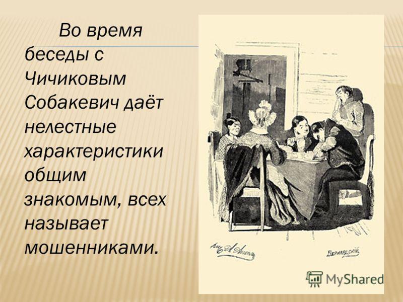 Во время беседы с Чичиковым Собакевич даёт нелестные характеристики общим знакомым, всех называет мошенниками.
