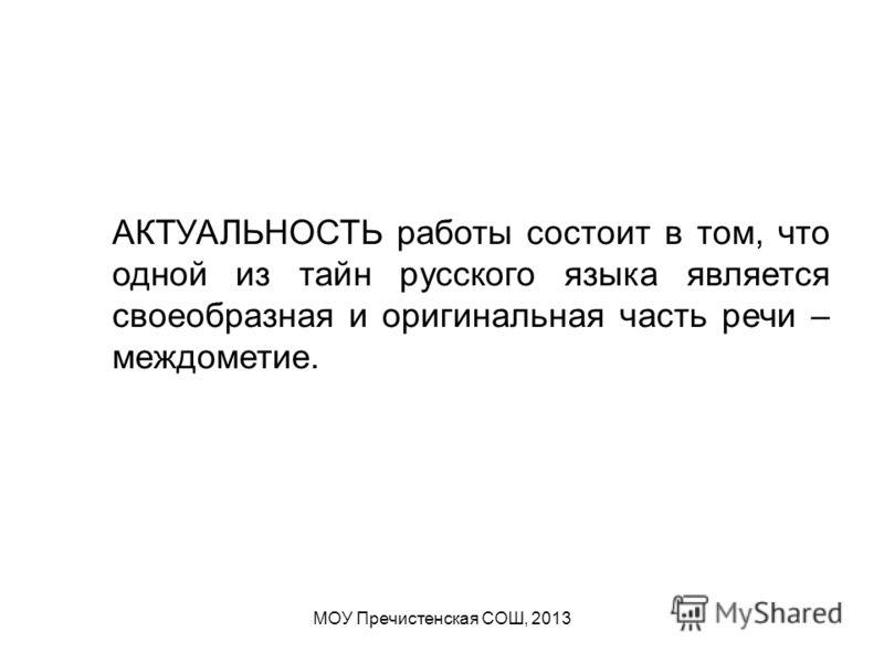 МОУ Пречистенская СОШ, 2013 АКТУАЛЬНОСТЬ работы состоит в том, что одной из тайн русского языка является своеобразная и оригинальная часть речи – междометие.