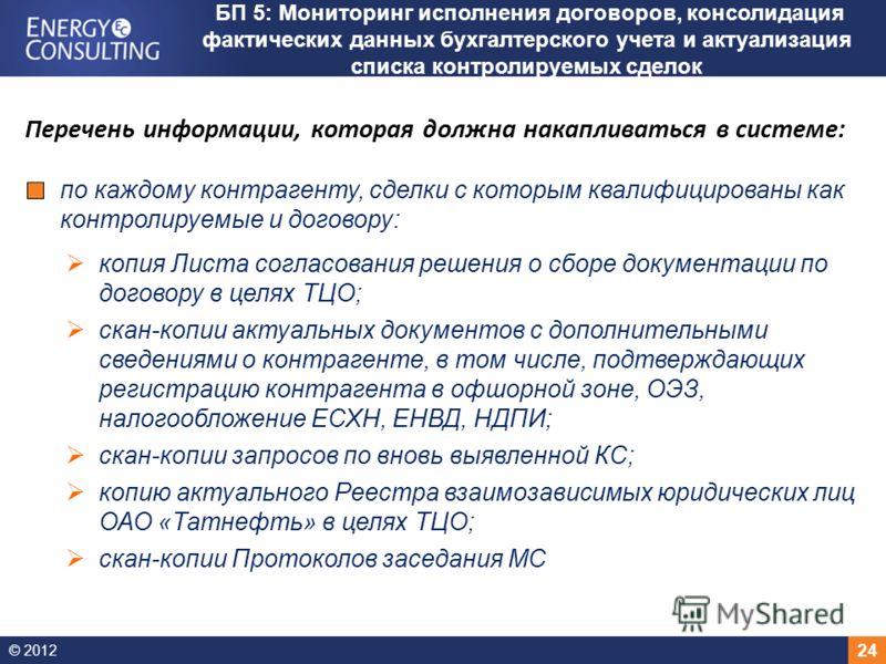 © 2012 24 БП 5: Мониторинг исполнения договоров, консолидация фактических данных бухгалтерского учета и актуализация списка контролируемых сделок Перечень информации, которая должна накапливаться в системе: по каждому контрагенту, сделки с которым кв